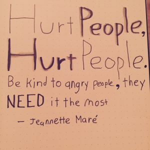 Hurt People, Hurt People. Be kind to angry people, they need it the most